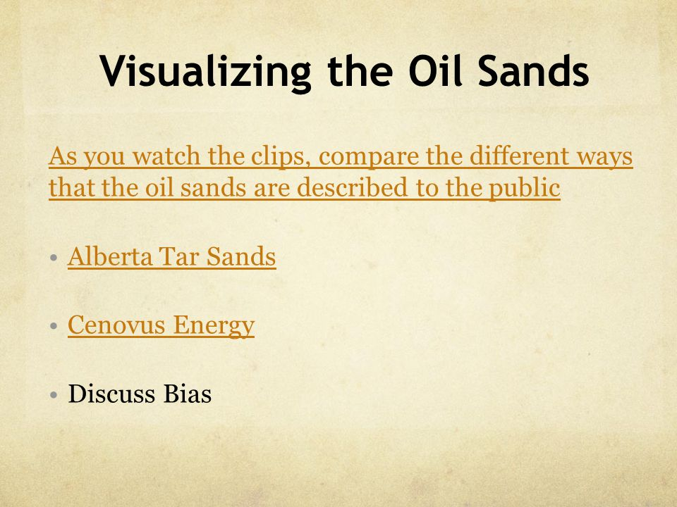 Visualizing the Oil Sands As you watch the clips, compare the different ways that the oil sands are described to the public Alberta Tar Sands Cenovus Energy Discuss Bias