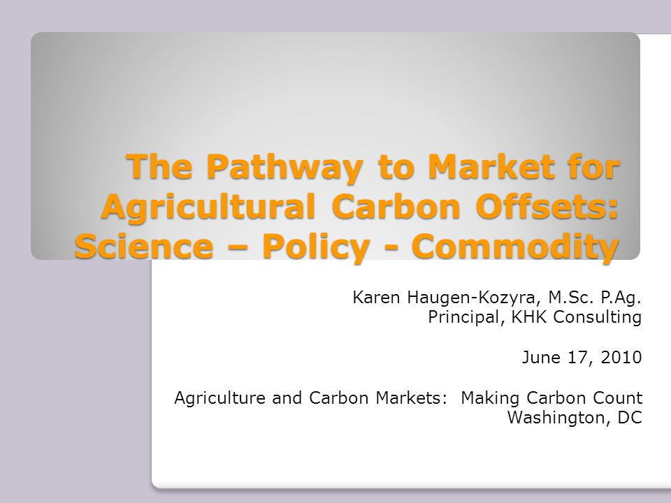 The Pathway to Market for Agricultural Carbon Offsets: Science – Policy - Commodity Karen Haugen-Kozyra, M.Sc.