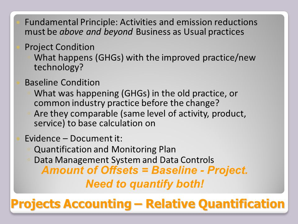 Projects Accounting – Relative Quantification above andbeyond Fundamental Principle: Activities and emission reductions must be above and beyond Business as Usual practices Project Condition ◦ What happens (GHGs) with the improved practice/new technology.