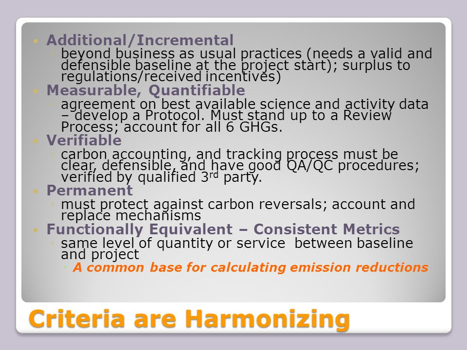 Criteria are Harmonizing Additional/Incremental ◦beyond business as usual practices (needs a valid and defensible baseline at the project start); surplus to regulations/received incentives) Measurable, Quantifiable ◦agreement on best available science and activity data – develop a Protocol.