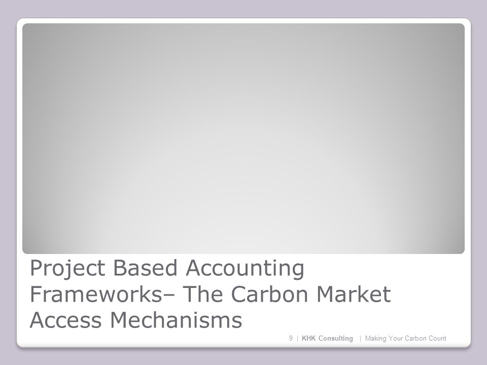 Project Based Accounting Frameworks– The Carbon Market Access Mechanisms 9 | KHK Consulting | Making Your Carbon Count