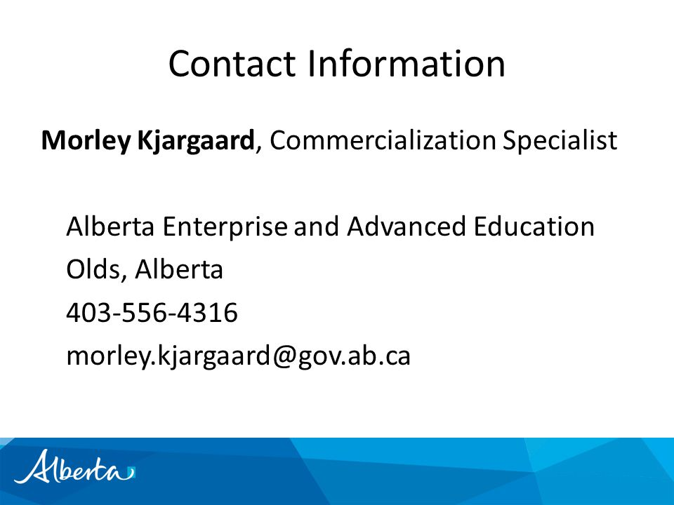 Contact Information Morley Kjargaard, Commercialization Specialist Alberta Enterprise and Advanced Education Olds, Alberta 403-556-4316 morley.kjargaard@gov.ab.ca