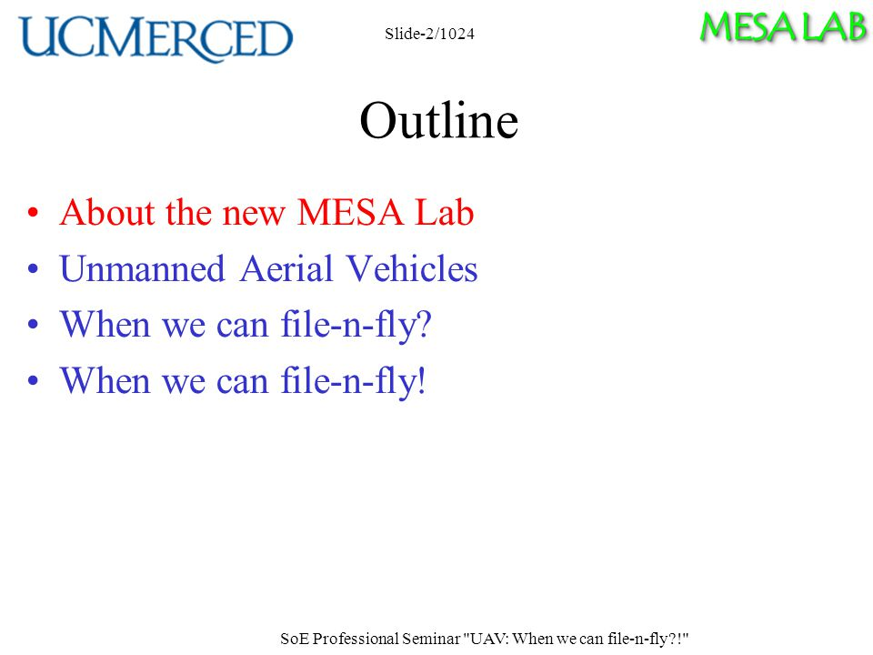 MESA LAB SoE Professional Seminar UAV: When we can file-n-fly ! Slide-2/1024 Outline About the new MESA Lab Unmanned Aerial Vehicles When we can file-n-fly.