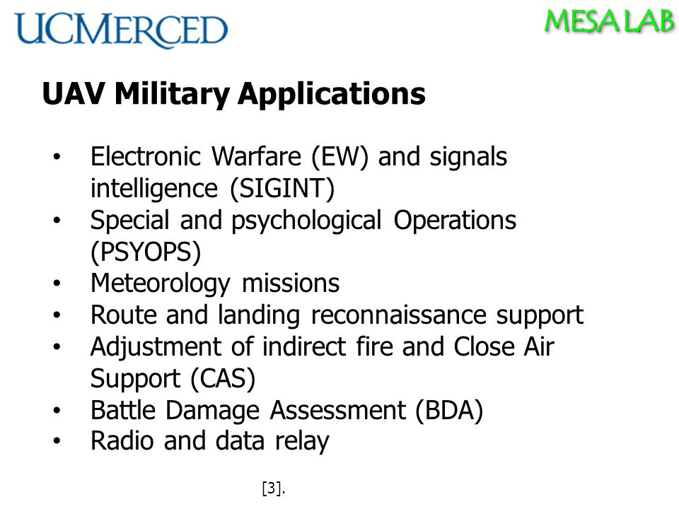 MESA LAB UAV Military Applications Electronic Warfare (EW) and signals intelligence (SIGINT) Special and psychological Operations (PSYOPS) Meteorology missions Route and landing reconnaissance support Adjustment of indirect fire and Close Air Support (CAS) Battle Damage Assessment (BDA) Radio and data relay [3].