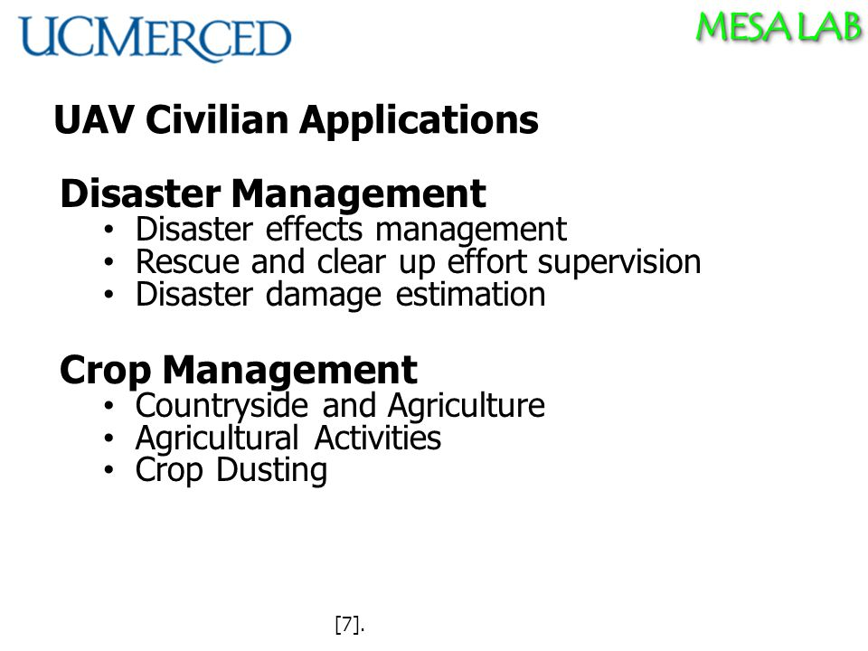 MESA LAB UAV Civilian Applications Disaster Management Disaster effects management Rescue and clear up effort supervision Disaster damage estimation Crop Management Countryside and Agriculture Agricultural Activities Crop Dusting [7].