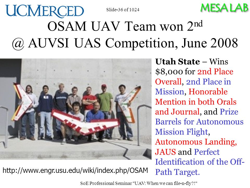 MESA LAB Slide-36 of 1024 OSAM UAV Team won 2 nd @ AUVSI UAS Competition, June 2008 Utah State – Wins $8,000 for 2nd Place Overall, 2nd Place in Mission, Honorable Mention in both Orals and Journal, and Prize Barrels for Autonomous Mission Flight, Autonomous Landing, JAUS and Perfect Identification of the Off- Path Target.
