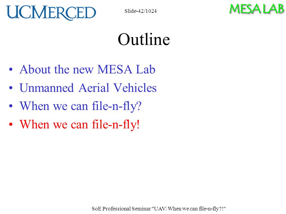 MESA LAB SoE Professional Seminar UAV: When we can file-n-fly ! Slide-42/1024 Outline About the new MESA Lab Unmanned Aerial Vehicles When we can file-n-fly.