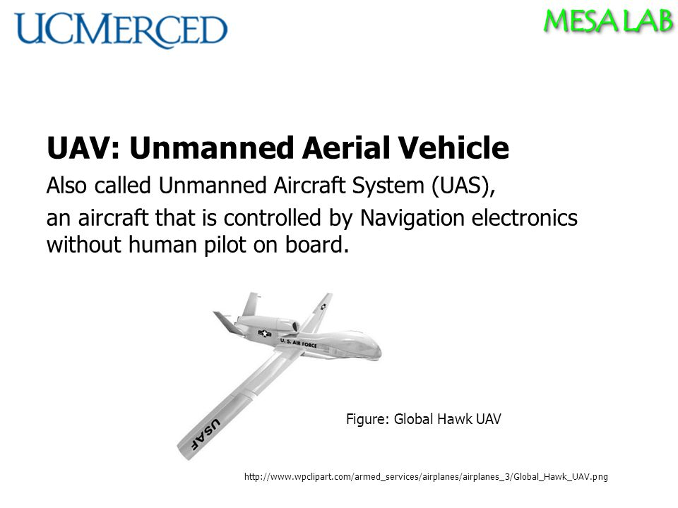 MESA LAB UAV: Unmanned Aerial Vehicle Also called Unmanned Aircraft System (UAS), an aircraft that is controlled by Navigation electronics without human pilot on board.