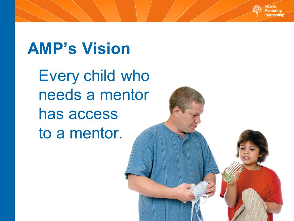 AMP's Vision Every child who needs a mentor has access to a mentor.