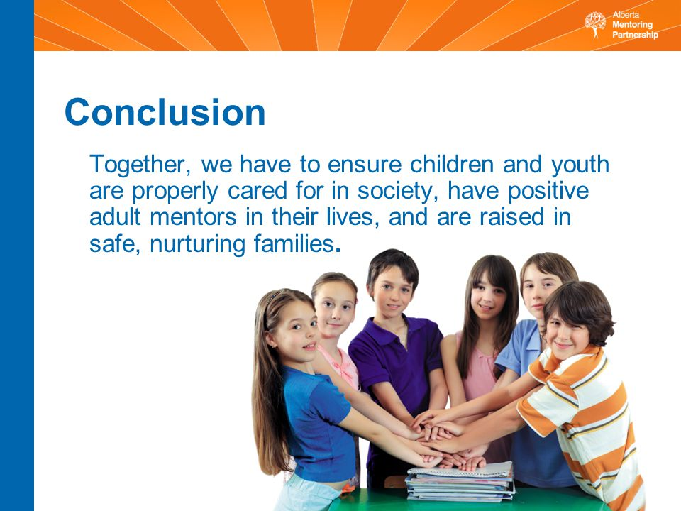 Conclusion Together, we have to ensure children and youth are properly cared for in society, have positive adult mentors in their lives, and are raised in safe, nurturing families.