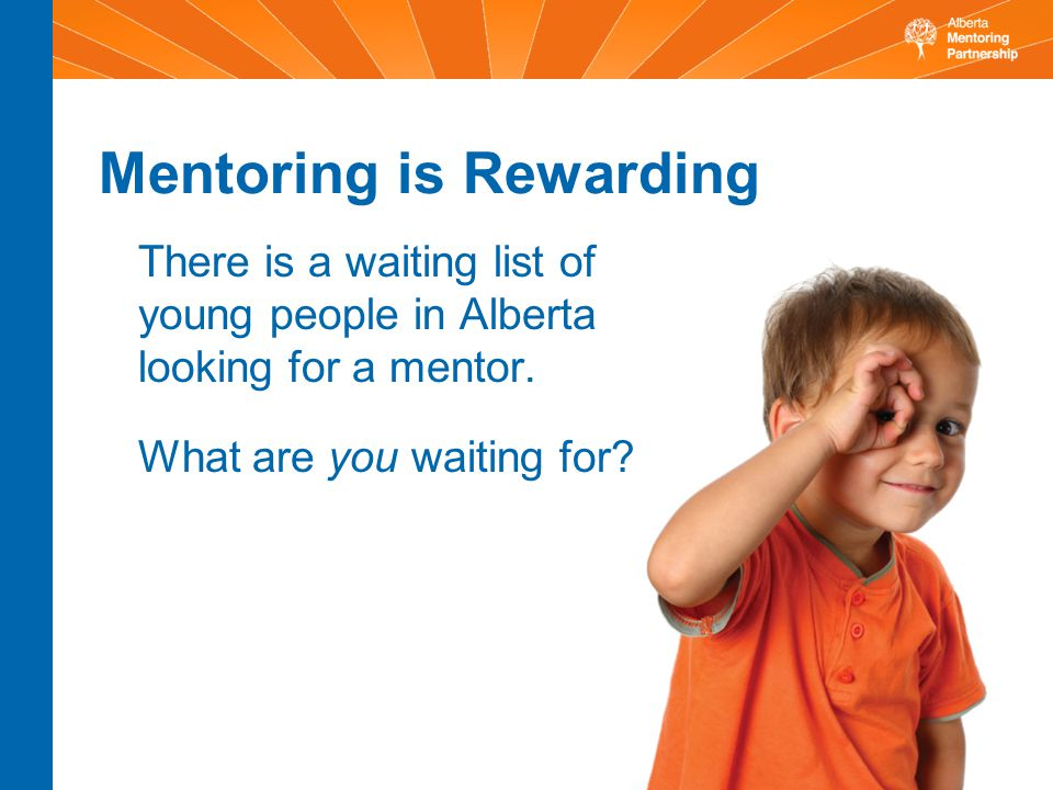 Mentoring is Rewarding There is a waiting list of young people in Alberta looking for a mentor.