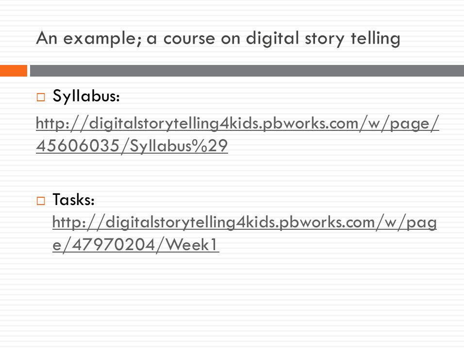 An example; a course on digital story telling  Syllabus: http://digitalstorytelling4kids.pbworks.com/w/page/ 45606035/Syllabus%29  Tasks: http://digitalstorytelling4kids.pbworks.com/w/pag e/47970204/Week1 http://digitalstorytelling4kids.pbworks.com/w/pag e/47970204/Week1