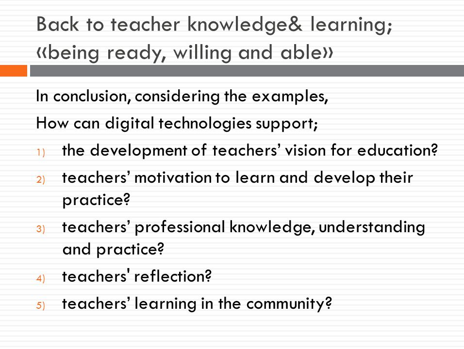 Back to teacher knowledge& learning; «being ready, willing and able» In conclusion, considering the examples, How can digital technologies support; 1) the development of teachers' vision for education.