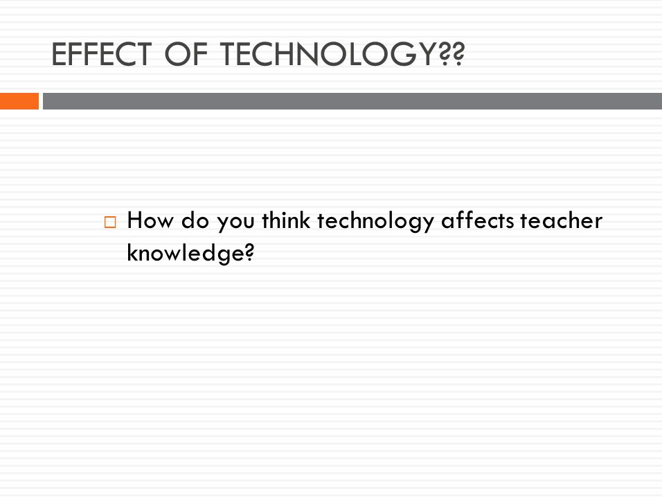 EFFECT OF TECHNOLOGY  How do you think technology affects teacher knowledge