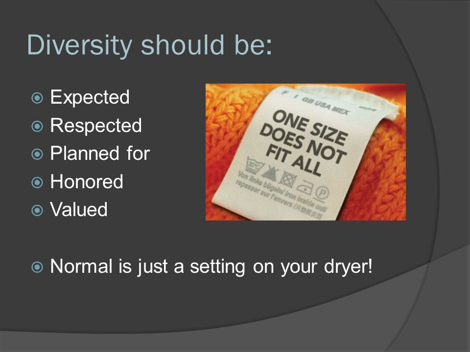 Diversity should be:  Expected  Respected  Planned for  Honored  Valued  Normal is just a setting on your dryer!