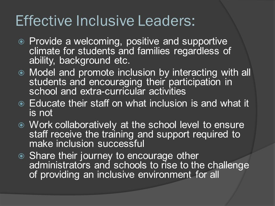 Effective Inclusive Leaders:  Provide a welcoming, positive and supportive climate for students and families regardless of ability, background etc.