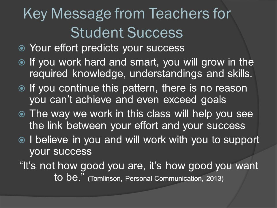 Key Message from Teachers for Student Success  Your effort predicts your success  If you work hard and smart, you will grow in the required knowledge, understandings and skills.