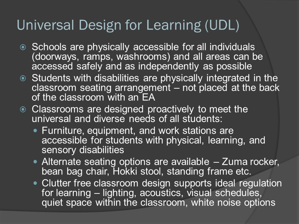 Universal Design for Learning (UDL)  Schools are physically accessible for all individuals (doorways, ramps, washrooms) and all areas can be accessed safely and as independently as possible  Students with disabilities are physically integrated in the classroom seating arrangement – not placed at the back of the classroom with an EA  Classrooms are designed proactively to meet the universal and diverse needs of all students: Furniture, equipment, and work stations are accessible for students with physical, learning, and sensory disabilities Alternate seating options are available – Zuma rocker, bean bag chair, Hokki stool, standing frame etc.