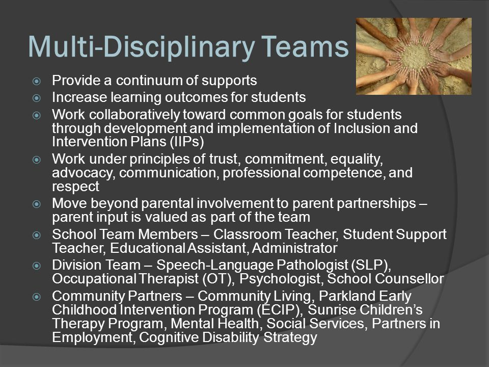 Multi-Disciplinary Teams  Provide a continuum of supports  Increase learning outcomes for students  Work collaboratively toward common goals for students through development and implementation of Inclusion and Intervention Plans (IIPs)  Work under principles of trust, commitment, equality, advocacy, communication, professional competence, and respect  Move beyond parental involvement to parent partnerships – parent input is valued as part of the team  School Team Members – Classroom Teacher, Student Support Teacher, Educational Assistant, Administrator  Division Team – Speech-Language Pathologist (SLP), Occupational Therapist (OT), Psychologist, School Counsellor  Community Partners – Community Living, Parkland Early Childhood Intervention Program (ECIP), Sunrise Children's Therapy Program, Mental Health, Social Services, Partners in Employment, Cognitive Disability Strategy