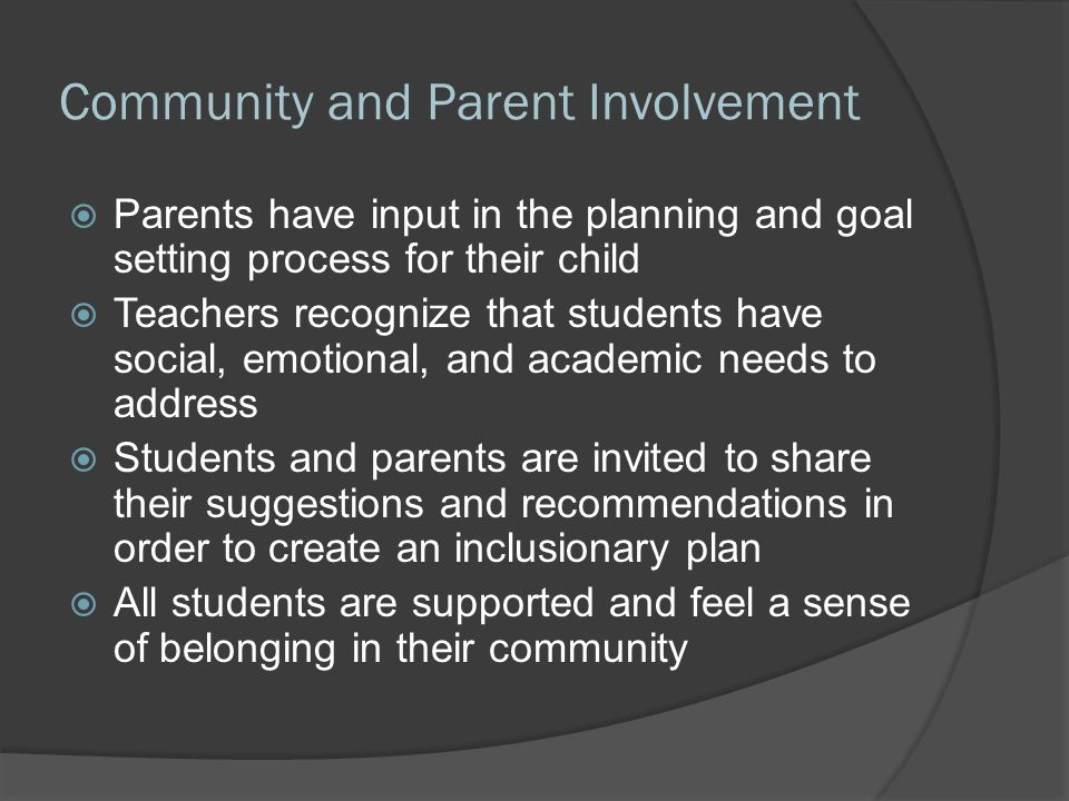 Community and Parent Involvement  Parents have input in the planning and goal setting process for their child  Teachers recognize that students have social, emotional, and academic needs to address  Students and parents are invited to share their suggestions and recommendations in order to create an inclusionary plan  All students are supported and feel a sense of belonging in their community