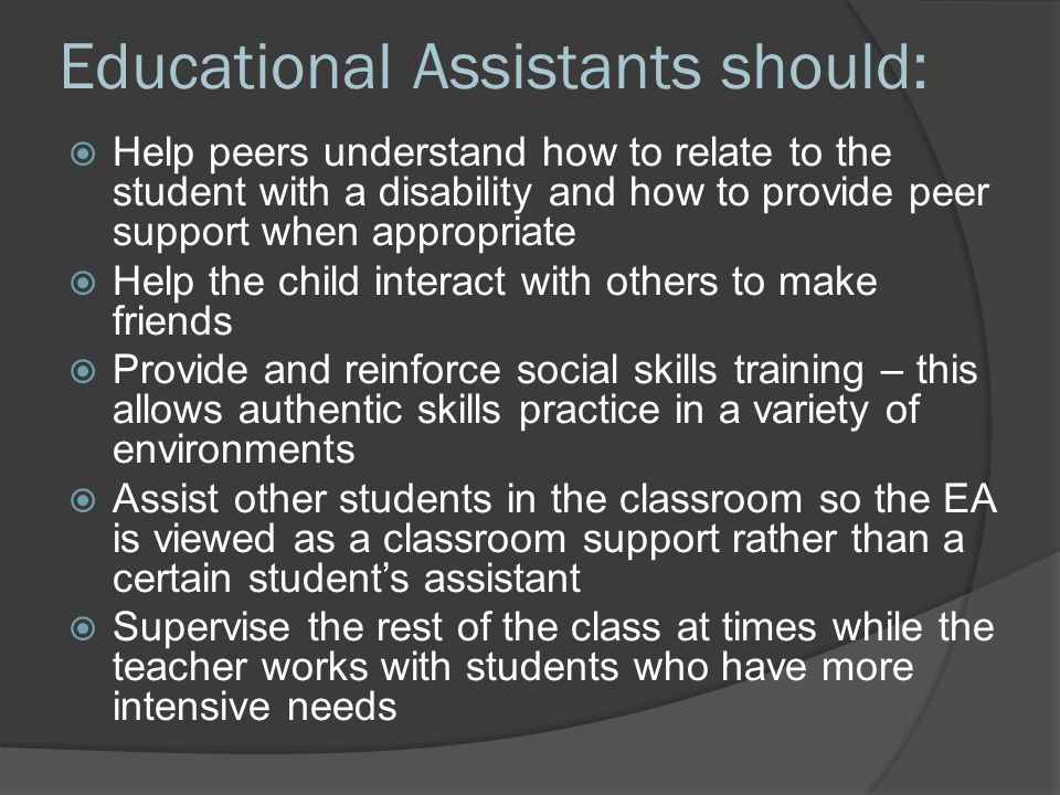 Educational Assistants should:  Help peers understand how to relate to the student with a disability and how to provide peer support when appropriate  Help the child interact with others to make friends  Provide and reinforce social skills training – this allows authentic skills practice in a variety of environments  Assist other students in the classroom so the EA is viewed as a classroom support rather than a certain student's assistant  Supervise the rest of the class at times while the teacher works with students who have more intensive needs