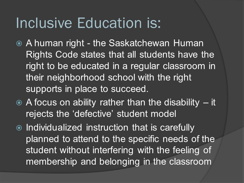Inclusive Education is:  Classroom teachers accepting responsibility as the primary educator for all students in their classroom – not the EA's or SST's student  Needs based assessment where programming is based on the skills and supports required rather than a label/diagnosis – eg ASD diagnosis