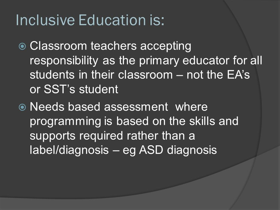 Inclusive Education is:  Classroom teachers accepting responsibility as the primary educator for all students in their classroom – not the EA's or SST's student  Needs based assessment where programming is based on the skills and supports required rather than a label/diagnosis – eg ASD diagnosis