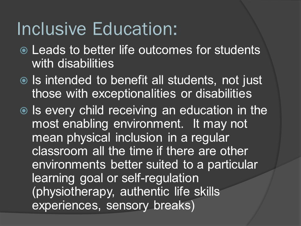 Inclusive Education:  Leads to better life outcomes for students with disabilities  Is intended to benefit all students, not just those with exceptionalities or disabilities  Is every child receiving an education in the most enabling environment.