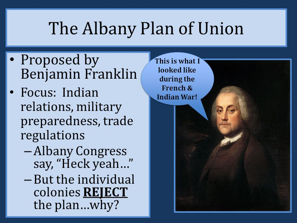 The Albany Congress, June 19 th – July 11 th, 1754 The first meeting of the colonies to discuss forging a union of the 13 colonies – 7 of the 13 attended: CT, MD, MA, NH, NY, PA & RI Proposed union: each state would send delegates to the council, a president would be elected