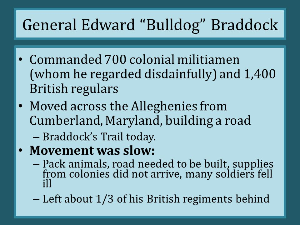 General Edward Bulldog Braddock Braddock sent to by the British crown to serve as commander in chief of the British forces in North America against the French First Objective: seize Fort Duquesne –U–Use to fighting in the open fields of Europe in columns or lines; very structured Movement was slow: –P–Pack animals, road needed to be built, supplies from colonies did not arrive, many soldiers fell ill –L–Left many soldiers behind as well