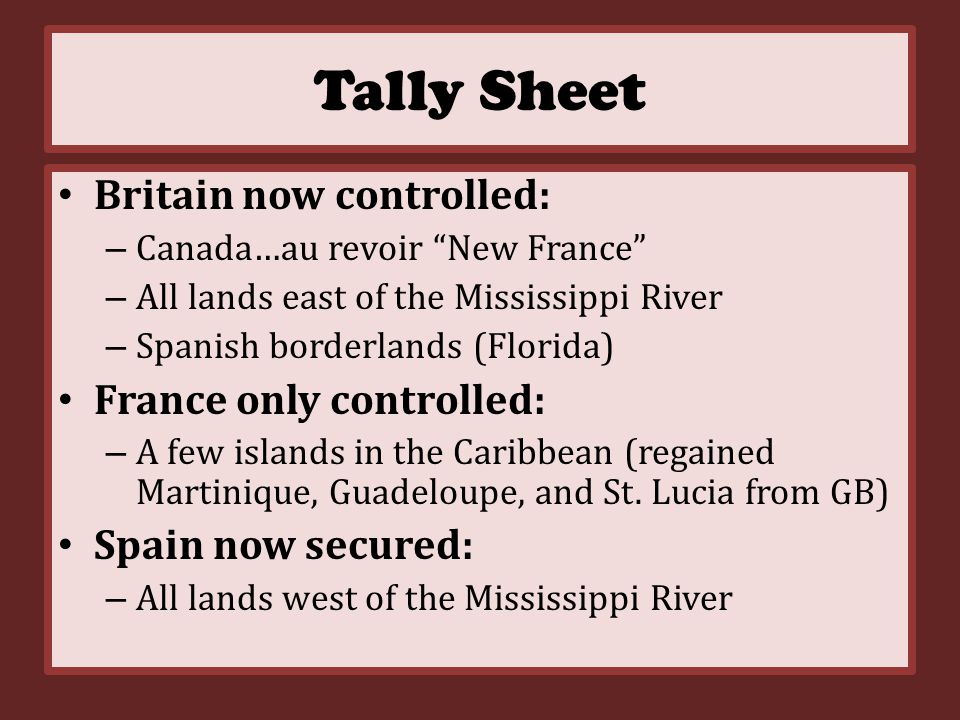 Treaty of Paris - 1763 Marked the end of French power in North America – Transferred Canada and all other French territory east of Mississippi to GB – Ceded New Orleans and their claims west of Mississippi to Spain..