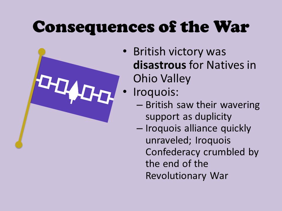 Consequences of the War Forced colonists to act in unison against a common foe Friction of 1756-1757 over British policies = unwanted British presence Important socializing experience for men who served in army The Colonists