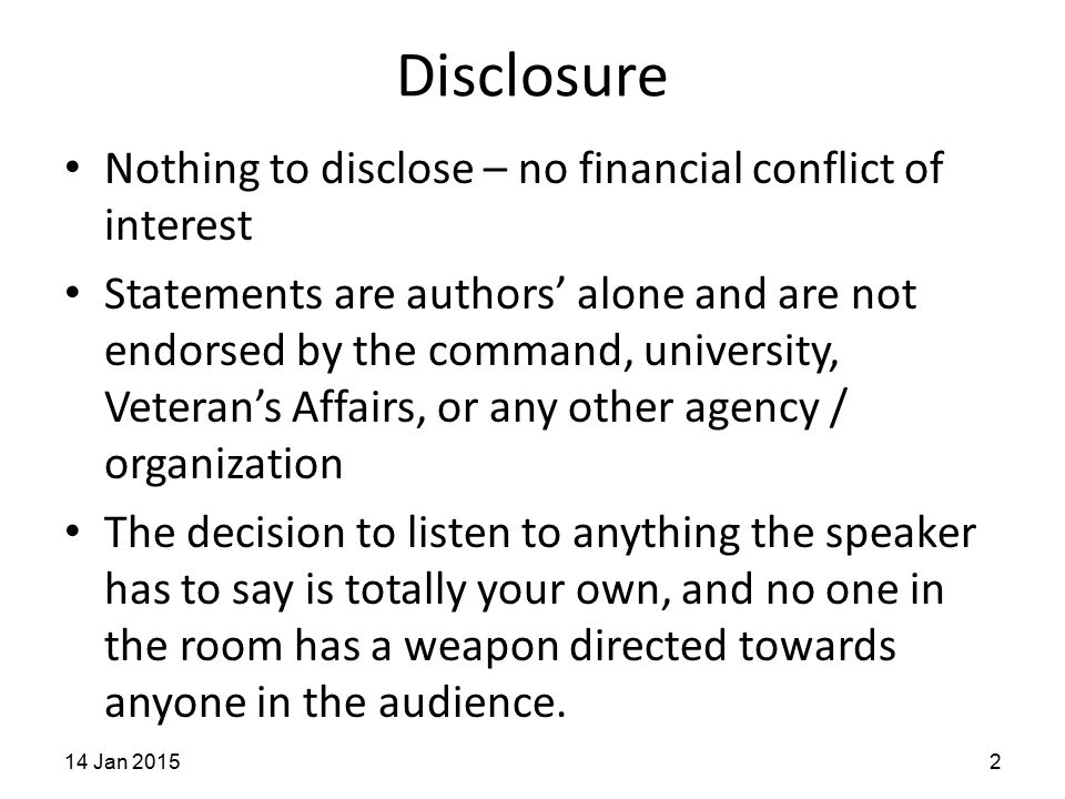 Disclosure Nothing to disclose – no financial conflict of interest Statements are authors' alone and are not endorsed by the command, university, Veteran's Affairs, or any other agency / organization The decision to listen to anything the speaker has to say is totally your own, and no one in the room has a weapon directed towards anyone in the audience.
