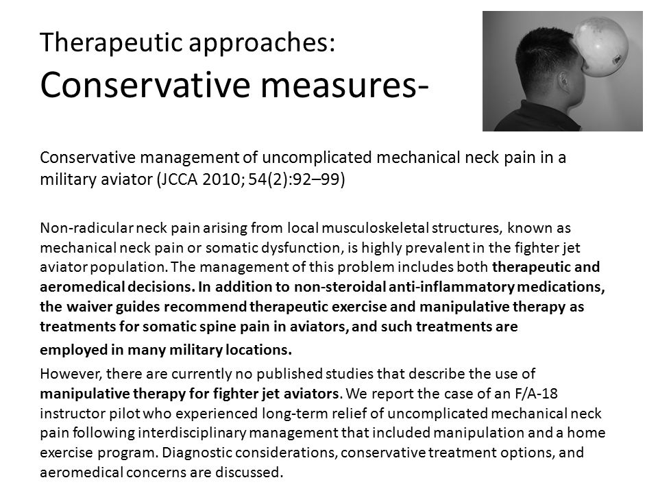 Therapeutic approaches: Conservative measures- Conservative management of uncomplicated mechanical neck pain in a military aviator (JCCA 2010; 54(2):92–99) Non-radicular neck pain arising from local musculoskeletal structures, known as mechanical neck pain or somatic dysfunction, is highly prevalent in the fighter jet aviator population.