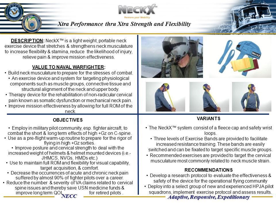 NECC Adaptive, Responsive, Expeditionary Xtra Performance thru Xtra Strength and Flexibility DESCRIPTION: NeckX™ is a light weight, portable neck exercise device that stretches & strengthens neck musculature to increase flexibility & stamina, reduce the likelihood of injury, relieve pain & improve mission effectiveness.