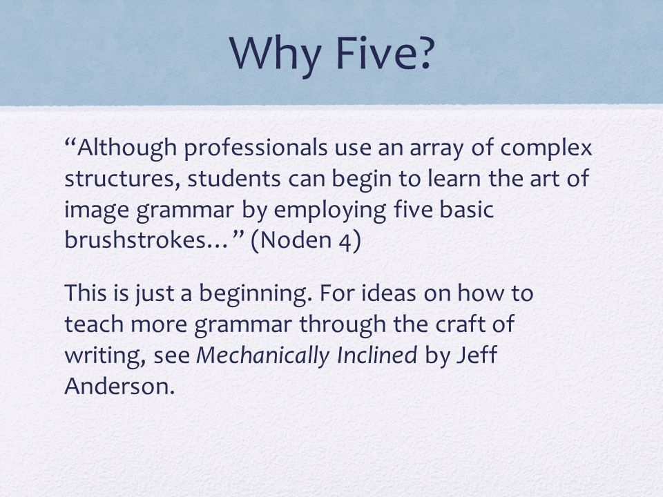 """Why Five? """"Although professionals use an array of complex structures, students can begin to learn the art of image grammar by employing five basic bru"""