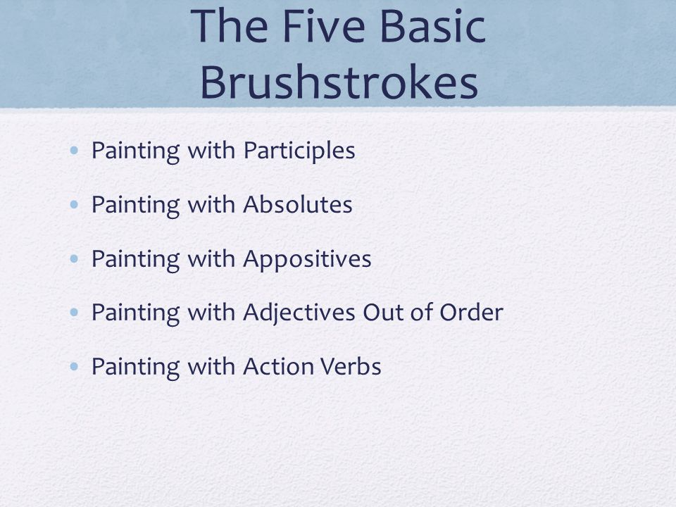 The Five Basic Brushstrokes Painting with Participles Painting with Absolutes Painting with Appositives Painting with Adjectives Out of Order Painting