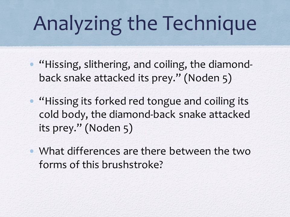 """Analyzing the Technique """"Hissing, slithering, and coiling, the diamond- back snake attacked its prey."""" (Noden 5) """"Hissing its forked red tongue and co"""