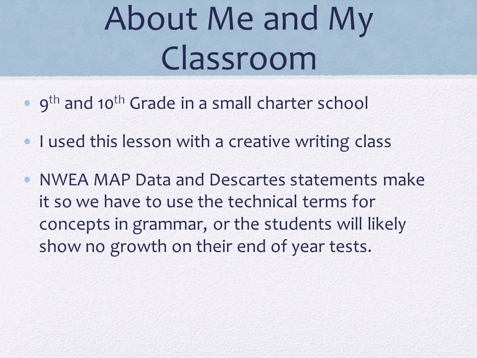 About Me and My Classroom 9 th and 10 th Grade in a small charter school I used this lesson with a creative writing class NWEA MAP Data and Descartes