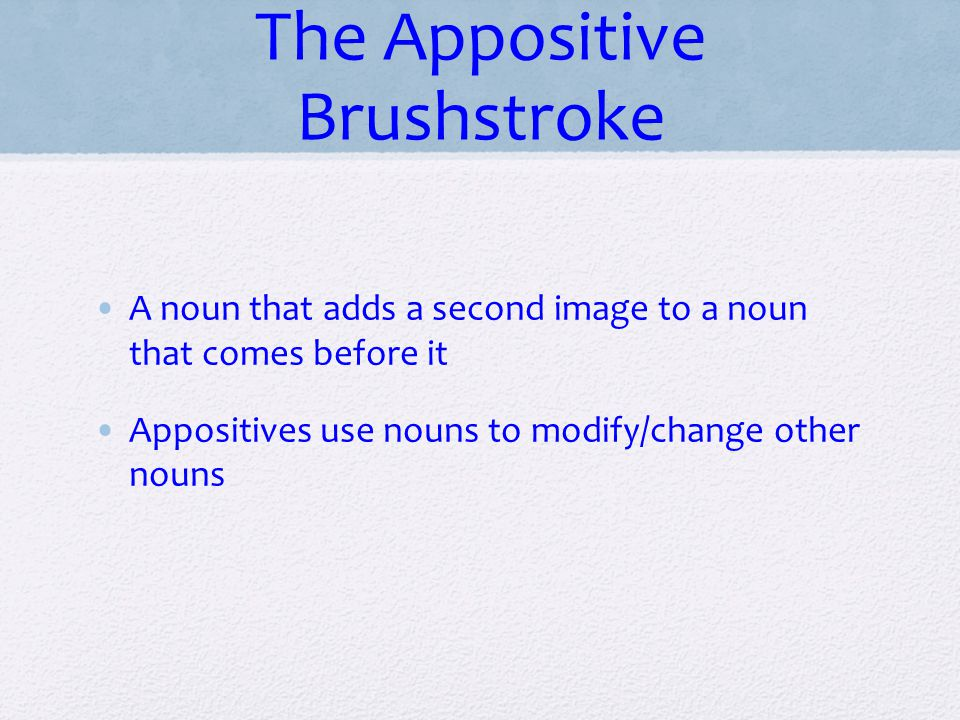 The Appositive Brushstroke A noun that adds a second image to a noun that comes before it Appositives use nouns to modify/change other nouns