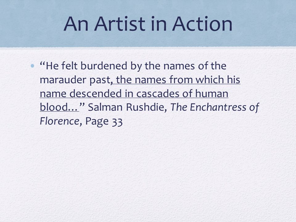 """An Artist in Action """"He felt burdened by the names of the marauder past, the names from which his name descended in cascades of human blood…"""" Salman R"""
