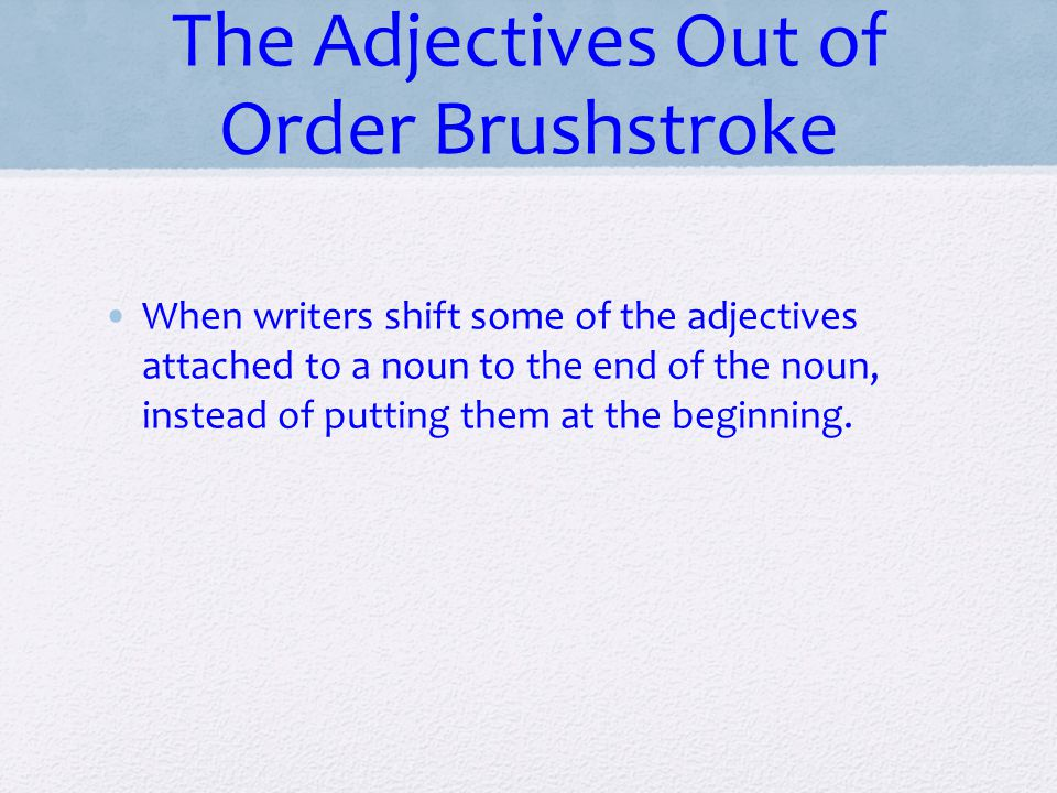 The Adjectives Out of Order Brushstroke When writers shift some of the adjectives attached to a noun to the end of the noun, instead of putting them a