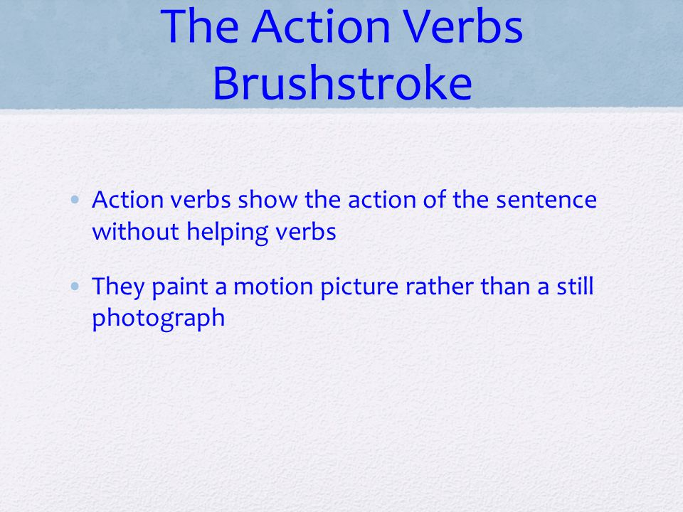 The Action Verbs Brushstroke Action verbs show the action of the sentence without helping verbs They paint a motion picture rather than a still photog