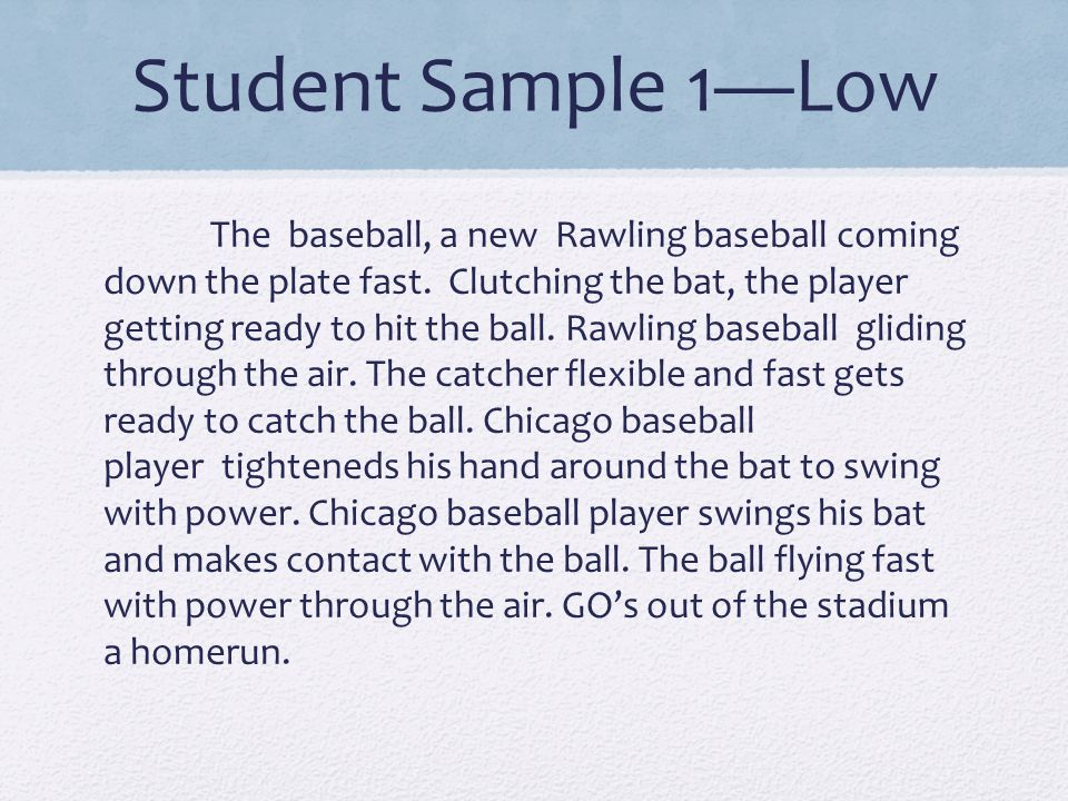 Student Sample 1—Low The baseball, a new Rawling baseball coming down the plate fast. Clutching the bat, the player getting ready to hit the ball. Raw