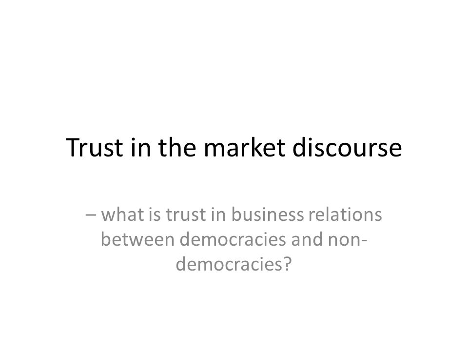 Trust in the market discourse – what is trust in business relations between democracies and non- democracies?