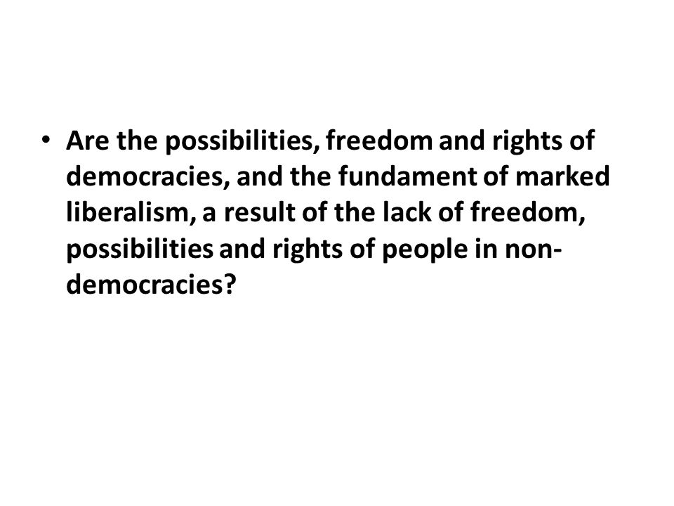 Are the possibilities, freedom and rights of democracies, and the fundament of marked liberalism, a result of the lack of freedom, possibilities and rights of people in non- democracies