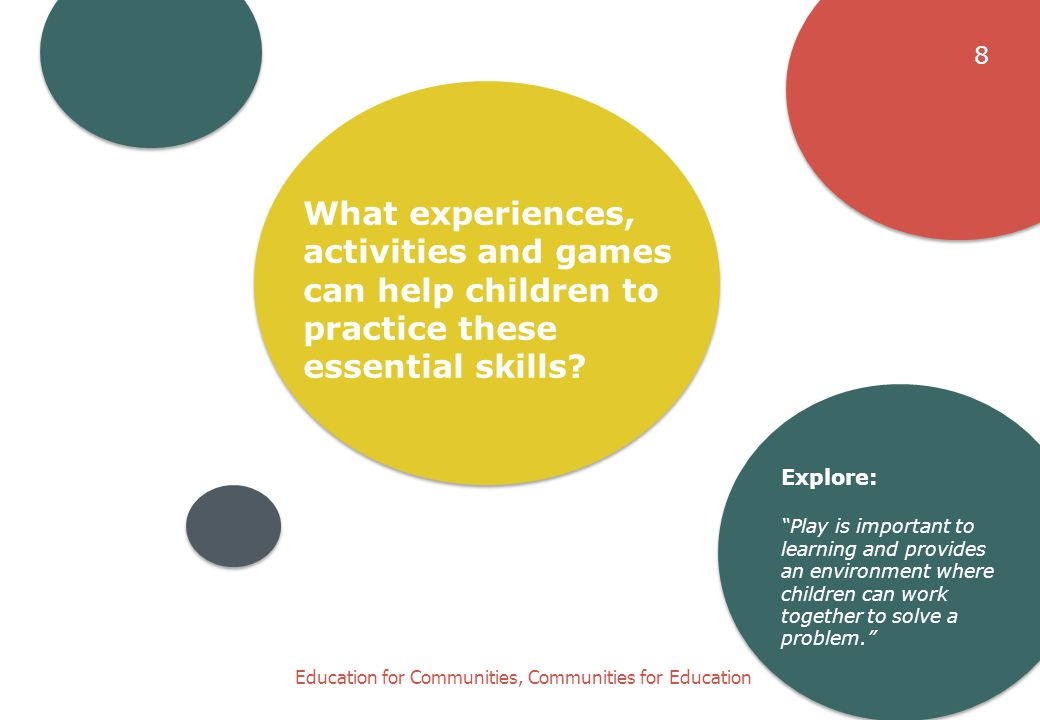 Education for Communities, Communities for Education What experiences, activities and games can help children to practice these essential skills.
