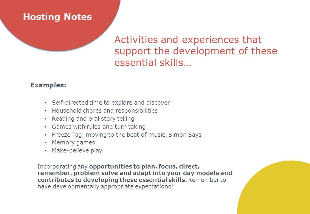 Hosting Notes Examples: Self-directed time to explore and discover Household chores and responsibilities Reading and oral story telling Games with rules and turn taking Freeze Tag, moving to the beat of music, Simon Says Memory games Make-believe play Incorporating any opportunities to plan, focus, direct, remember, problem solve and adapt into your day models and contributes to developing these essential skills.