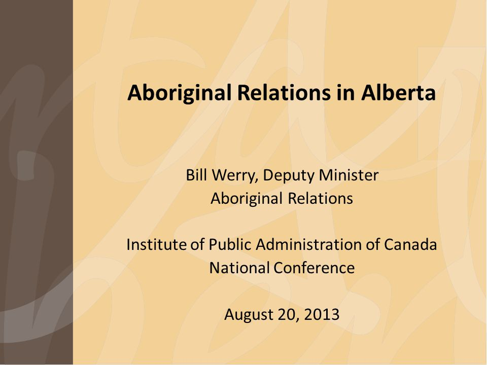 Aboriginal Relations in Alberta Bill Werry, Deputy Minister Aboriginal Relations Institute of Public Administration of Canada National Conference August 20, 2013