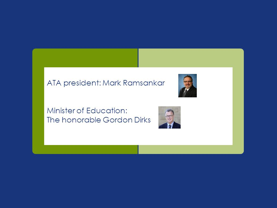 ATA president: Mark Ramsankar Minister of Education: The honorable Gordon Dirks